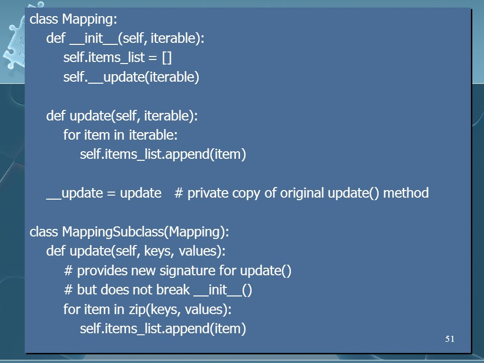 class Mapping: def __init__(self, iterable): self.items_list = [] self.__update(iterable) def update(self, iterable): for item in iterable: self.items_list.append(item) __update = update # private copy of original update() method class MappingSubclass(Mapping): def update(self, keys, values): # provides new signature for update() # but does not break __init__() for item in zip(keys, values):